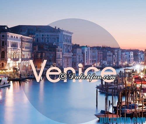 Hướng dẫn, kinh nghiệm du lịch Venice xinh đẹp, hấp dẫn: Du lịch Venice nên đi đâu chơi, tham quan, ăn uống?