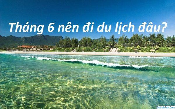 Tháng 6 nên đi du lịch đâu trong nước đẹp?