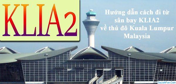 Hướng dẫn đi từ sân bay Klia, Klia2 về thủ đô Kuala Lumpur. Các phương tiện di chuyển từ sân bay Kuala Lumpur về trung tâm.