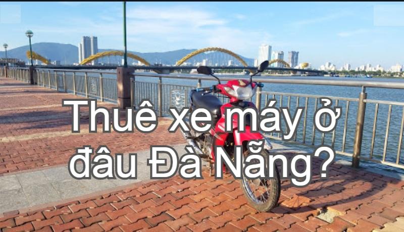 Thuê xe máy ở đâu Đà Nẵng giá rẻ, xe đẹp, chất lượng. Kinh nghiệm, dịch vụ cho thuê xe máy Đà Nẵng